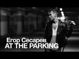 Егор Сесарев - AT THE PARKING