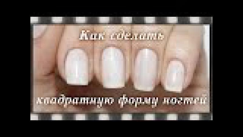 Как сделать квадратную форму ногтей. Как правильно подпиливать ногти | How to Shape Squa...