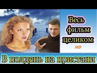 В полдень на пристани Фильм HD Russkaya melodrama V polden na pristani