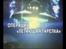 НЛО.UFO:ОПЕРАЦИЯ ЛЕТАЮЩАЯ ТАРЕЛКА ТЕРРИТОРИЯ ЗАГАДОК
