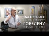 Мастер-класс по объемному гобелену Юрий Овсепян - народный мастер Армении