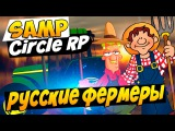 РУССКИЕ ФЕРМЕРЫ! - SAMP [GTA Circle RP] #3