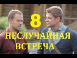 НЕСЛУЧАЙНАЯ ВСТРЕЧА 8 серия 2014 Фильмы Детектив Смотреть онлайн