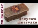 Декупаж шкатулки - состаривание и шебби шик