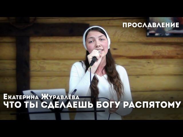 Что ты сделаешь Богу распятому - Екатерина Журавлёва