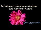 Как сделать персональный значок для своего видео на канале YouTube