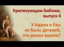 У Адама и Евы не было дочерей, кто рожал внуков? Критикующим Библию, выпуск 4