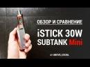 Обзор новинок 2015! iStick 30W и Subtank Mini! Впечатления.