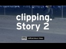 Clipping. - Story 2 [OFFICIAL VIDEO]