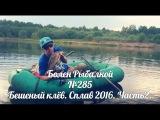 Болен Рыбалкой №285 - Бешеный клёв. Сплав 2016. Часть 2.
