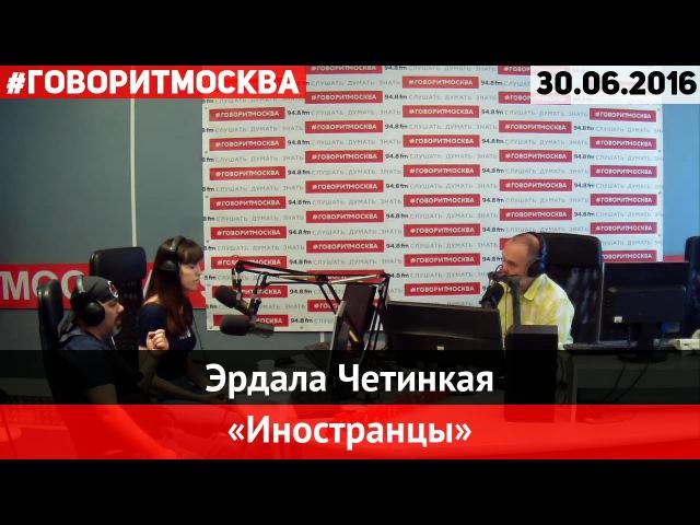 Эрдала Четинкая • 30.06.2016 • Иностранцы ► Говорит Москва