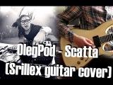 OlegPod - Scatta (Skrillex feat. Foreign Beggars guitar cover)