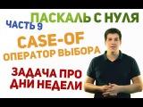 Паскаль с нуля ч9. Оператор выбора case-of и решение задачи про дни недели