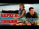 ПРЕКРАСНЫЙ ФИЛЬМ  ПРО ДЕРЕВНЮ Берега любви Русские фильмы Русские мелодрамы