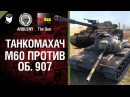 М60 против Объект 907 - Танкомахач №29 - от ARBUZNY и TheGUN World of Tanks