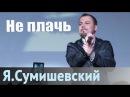 Я. Сумишевский -Не плачь