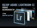 Adobe Lightroom CC Новые возможности Дмитрий Шатров