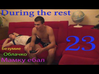 During the rest 23 (Безумие, облачко, мамку ебал)