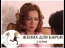 Жених для Барби (лирическая комедия) 2 серия (2005)