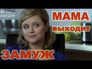 Хорошее кино MAMA выходит замуж! Русские мелодрамы 2015 смотреть фильм кино русски ...