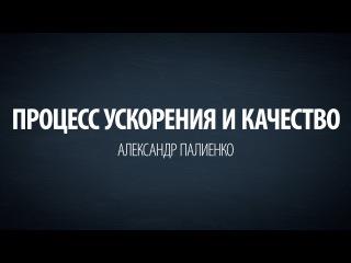 Процесс ускорения и качество. Александр Палиенко.