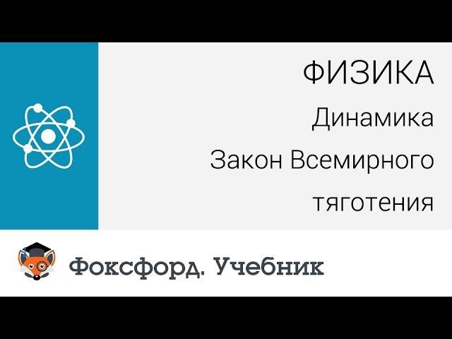Физика. Динамика: Закон Всемирного тяготения. Центр онлайн-обучения «Фоксфорд»