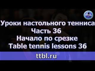 Уроки настольного тенниса.  Часть 36.  Начало по срезке. Table tennis lessons 36