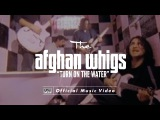 The Afghan Whigs - Turn On The Water OFFICIAL VIDEO