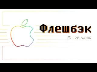 [Флешбэк] 20—26 июля в истории Apple
