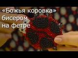 «Божья коровка» бисером на фетре- Видео Мастер-класс