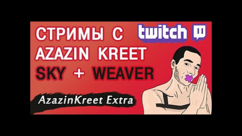 Azazin kreet стримит - twitch SKY WEAVER (в HD) стримы с азазином
