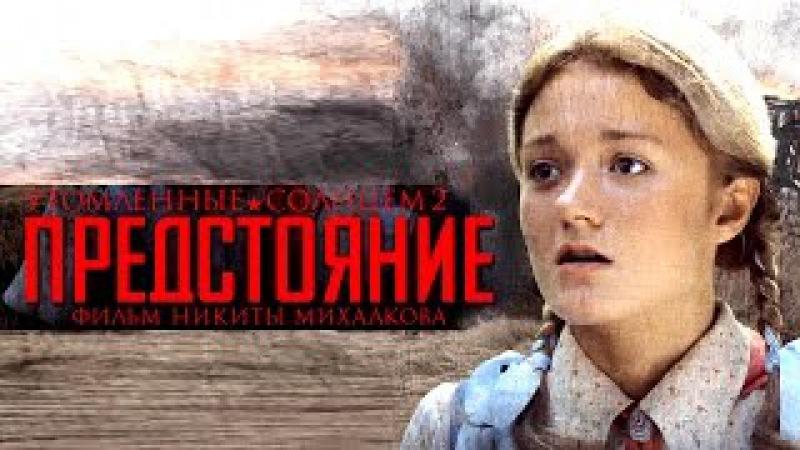 УТОМЛЁННЫЕ СОЛНЦЕМ 2   Предстояние / Художественный фильм   BURNT BY THE SUN 2/ Feature film