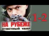 На рубеже. Ответный удар 1-2 серия (2014) Боевик, приключения, сериалы русские 2014