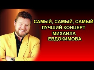 САМЫЙ ЛУЧШИЙ КОНЦЕРТ МИХАИЛА ЕВДОКИМОВА !!!