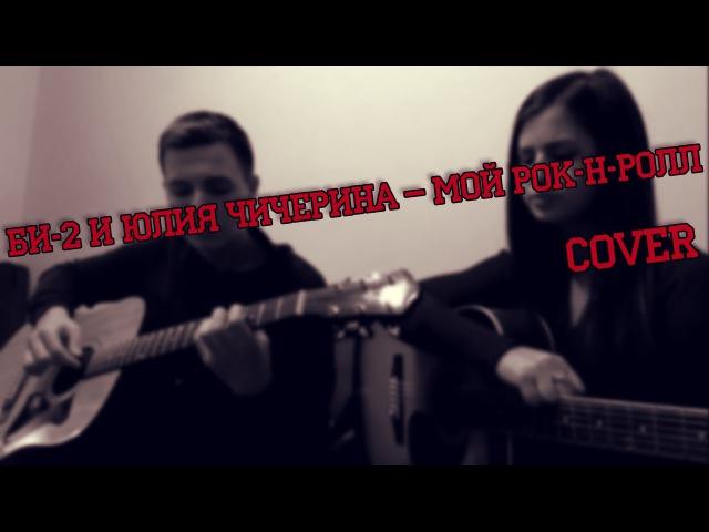 Би-2 и Юлия Чичерина – Мой Рок-н-Ролл (Cover)