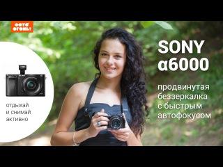 Sony a6000 – продвинутая беззеркалка с быстрым автофокусом