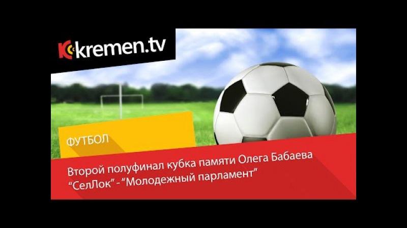 СелЛок - Молодёжный Парламент Полуфинал. Кубок памяти О.Бабаева. 23 апреля 2015г
