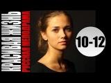 Красивая жизнь 10-12 серии 2014 серийная мелодрама фильм сериал