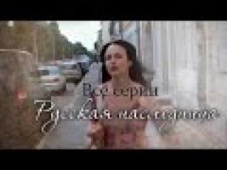 Русская наследница / Любовь в наследство (2012) сериал , Все серии ( 6-часовая )