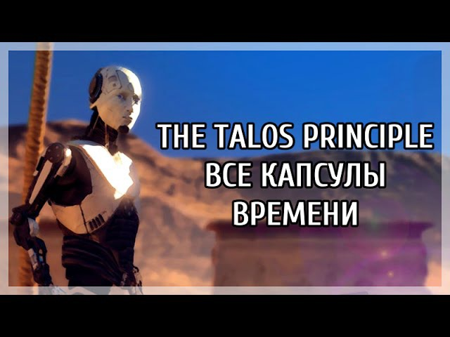 The Talos Principle все капсулы времени Александры Дреннан