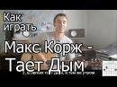 Макс Корж - Тает дым (Видео урок) Как играть на гитаре  Разбор