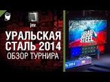 Уральская Сталь 2014 - обзор турнира от jmr World of Tanks