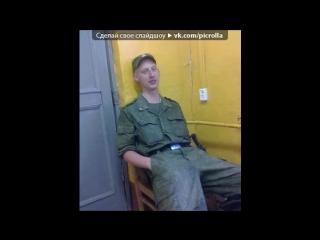 «Армейка!!!» под музыку Макс Корж - Армия (2012) (•••-MU$IК BLoCk-••• http://vk.com/muzkach ). Picrolla