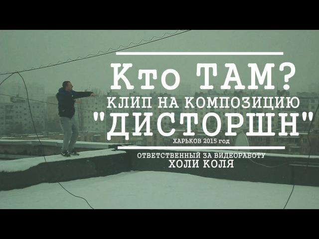 Кто ТАМ? - Дисторшн (Official Video 2015)