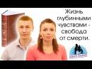 ЖИЗНЬ ГЛУБИННЫМИ ЧУВСТВАМИ - Свобода от смерти. Выпуск 11.