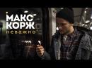 Макс Корж Неважно концертный клип