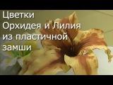 Рукоделие - Цветок Орхидея и Лилия из пластичной замши - Видео мастер-класс