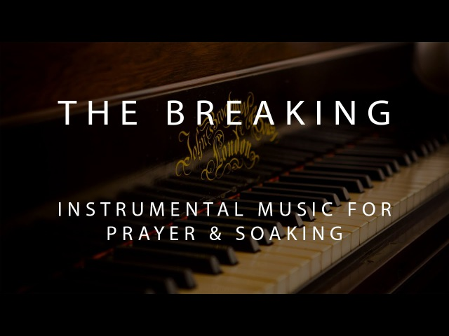 The Breaking - Instrumental Prayer, Worship, Soaking Music
