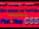 Как создать шапку для канала на YouTube?Через PhotoShop cs5