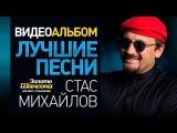 Стас МИХАЙЛОВ - ЛУЧШИЕ ПЕСНИ ВИДЕОАЛЬБОМ